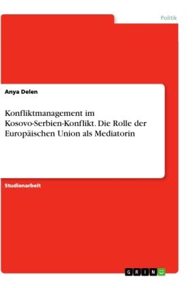 Konfliktmanagement im Kosovo-Serbien-Konflikt. Die Rolle der Europäischen Union als Mediatorin