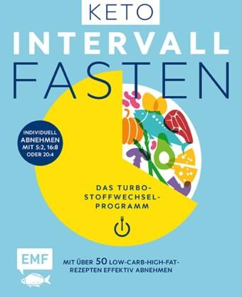 Keto-Intervallfasten - Das Turbo-Stoffwechselprogramm - Mit über 50 Low-Carb-High-Fat-Rezepten effektiv abnehmen