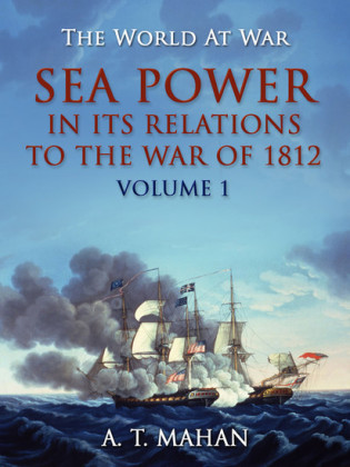 Sea Power in its Relation to the War of 1812 Volume 1