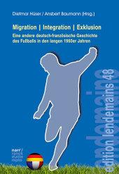 Migration Integration Exklusion - Eine andere deutsch-französische Geschichte des Fußballs in den langen 1960er Jahren