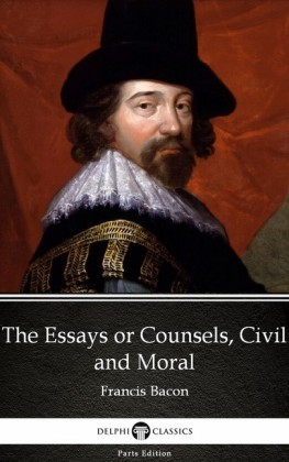 The Essays or Counsels, Civil and Moral by Francis Bacon - Delphi Classics (Illustrated)