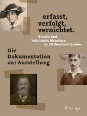 erfasst, verfolgt, vernichtet. Kranke und behinderte Menschen im Nationalsozialismus