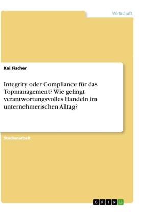 Integrity oder Compliance für das Topmanagement? Wie gelingt verantwortungsvolles Handeln im unternehmerischen Alltag?