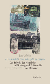 'Heimwärts kam ich spät gezogen'. Das Subjekt der Heimkehr in Dichtung und Philosophie der Moderne