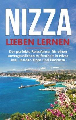 Nizza lieben lernen: Der perfekte Reiseführer für einen unvergesslichen Aufenthalt in Nizza inkl. Insider-Tipps und Pack