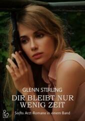 Dir bleibt nur wenig Zeit - Sechs Arztromane von Glenn Stirling