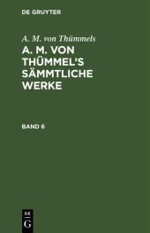 A. M. von Thümmels: A. M. von Thümmel's Sämmtliche Werke. Band 6
