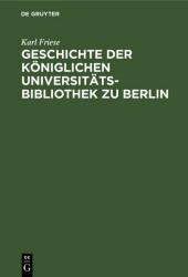 Geschichte der Königlichen Universitäts-Bibliothek zu Berlin