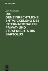 Die gemeinrechtliche Entwickelung des internationalen Privat- und Strafrechts bis Bartolus