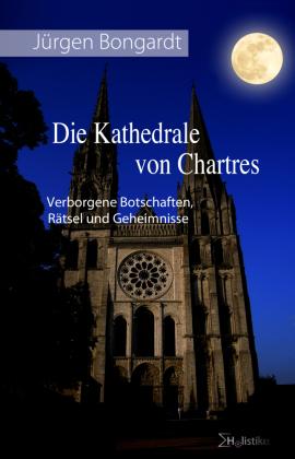 Die Kathedrale von Chartres und ihre verborgenen Botschaften, Rätsel und Geheimnisse