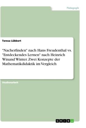 """""""Nacherfinden"""" nach Hans Freudenthal vs. """"Entdeckendes Lernen"""" nach Heinrich Winand Winter. Zwei Konzepte der Mathematik"""
