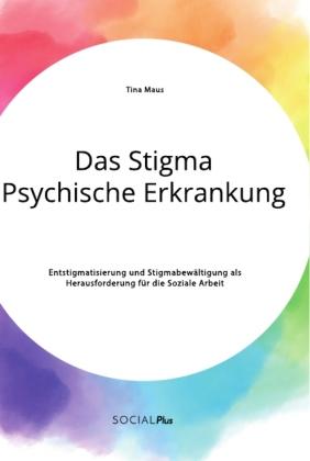 Das Stigma Psychische Erkrankung. Entstigmatisierung und Stigmabewältigung als Herausforderung für die Soziale Arbeit