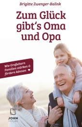 Zum Glück gibt's Oma und Opa!: Wie Großeltern Familien stärken und fördern können