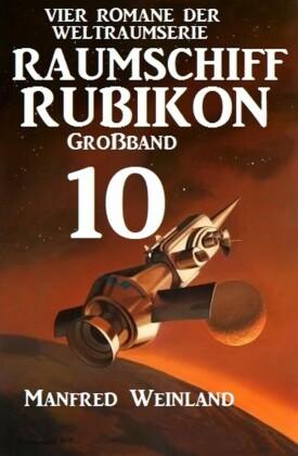 Raumschiff Rubikon Großband 10 - Vier Romane der Weltraumserie