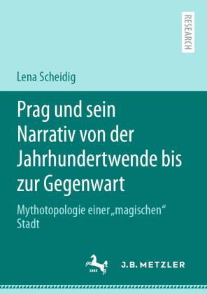 Scheidig, Lena: Prag und sein Narrativ von der Jahrhundertwende bis zur Gegenwart