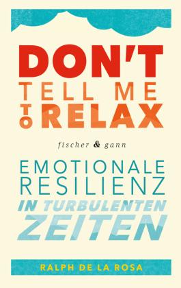 Don't tell me to relax - Emotionale Resilienz in turbulenten Zeiten