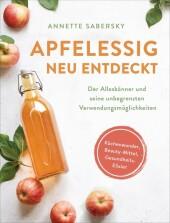 Apfelessig neu entdeckt - Der Alleskönner und seine unbegrenzten Verwendungsmöglichkeiten. Küchenwunder, Beauty-Mittel, Gesundheitselixier