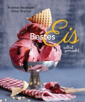 Bestes Eis selbst gemacht - Die besten Rezepte für Cremeeis, Fruchteis, Sorbets, Frozen Yogurt, Parfaits, Konfekt, Torten, Drinks & Toppings. Mit und ohne Eismaschine