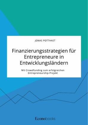 Finanzierungsstrategien für Entrepreneure in Entwicklungsländern. Mit Crowdfunding zum erfolgreichen Entrepreneurship-Projekt