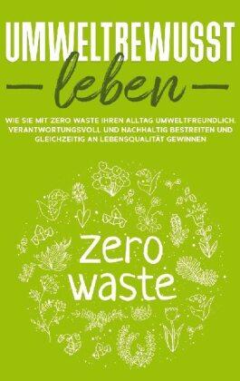 Umweltbewusst leben: Wie Sie mit Zero Waste Ihren Alltag umweltfreundlich, verantwortungsvoll und nachhaltig bestreiten