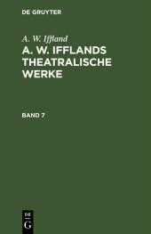 A. W. Iffland: A. W. Ifflands theatralische Werke. Band 7