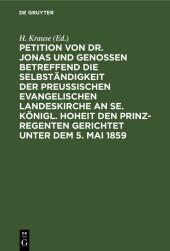Petition von Dr. Jonas und Genossen betreffend die Selbständigkeit der preußischen evangelischen Landeskirche an Se. Königl. Hoheit den Prinz-Regenten gerichtet unter dem 5. Mai 1859