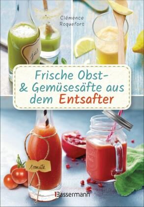 Frische Obst- und Gemüsesäfte aus dem Entsafter. 111 Rezepte für Gesundheit, Energie und gute Laune. Plus Zusatzrezepte für die Verwendung der Pressrückstände