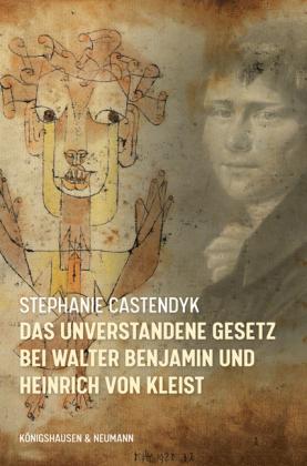 Castendyk, Stephanie: Das unverstandene Gesetz bei Walter Benjamin und Heinrich von Kleist